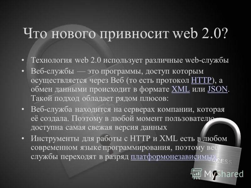 Что нового привносит web 2.0? Технология web 2.0 использует различные web-службы Веб-службы это программы, доступ которым осуществляется через Веб (то есть протокол HTTP), а обмен данными происходит в формате XML или JSON. Такой подход обладает рядом