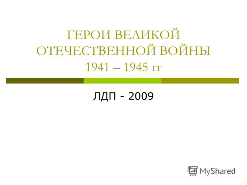 ГЕРОИ ВЕЛИКОЙ ОТЕЧЕСТВЕННОЙ ВОЙНЫ 1941 – 1945 гг ЛДП - 2009