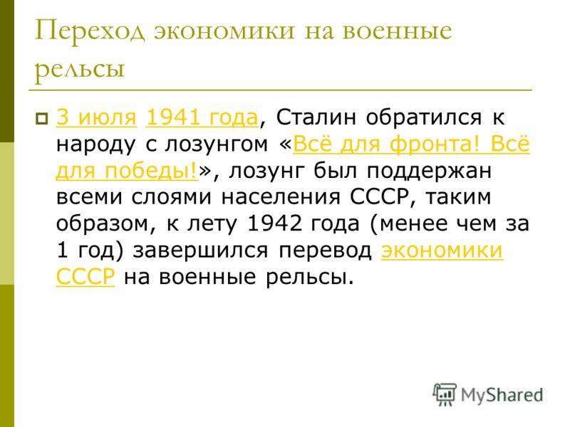 Переход экономики на военные рельсы 3 июля 1941 года, Сталин обратился к народу с лозунгом «Всё для фронта! Всё для победы!», лозунг был поддержан всеми слоями населения СССР, таким образом, к лету 1942 года (менее чем за 1 год) завершился перевод эк