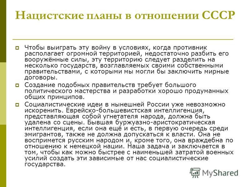 Нацистские планы в отношении СССР Чтобы выиграть эту войну в условиях, когда противник располагает огромной территорией, недостаточно разбить его вооружённые силы, эту территорию следует разделить на несколько государств, возглавляемых своими собстве
