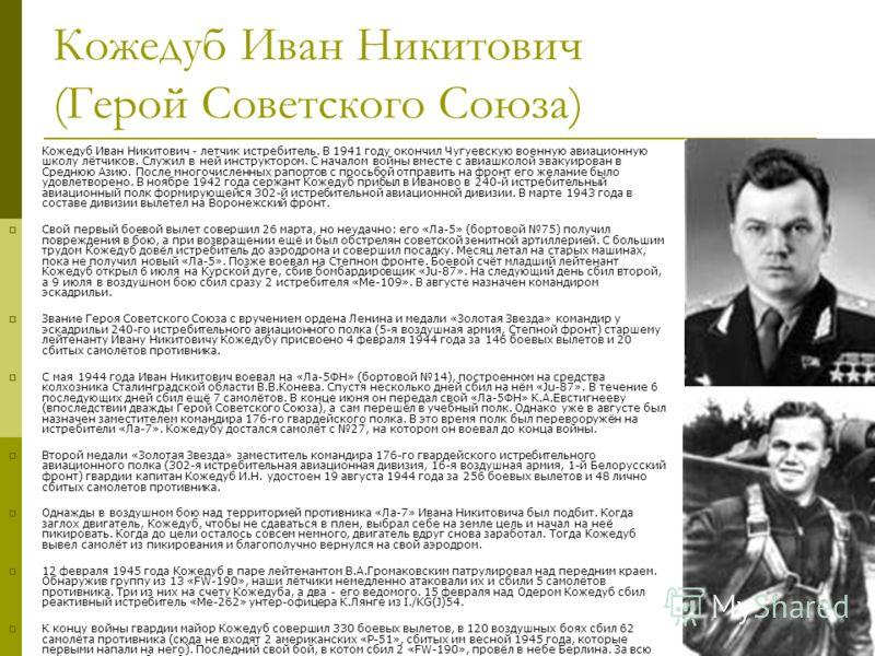 Кожедуб Иван Никитович (Герой Советского Союза) Кожедуб Иван Никитович - летчик истребитель. В 1941 году окончил Чугуевскую военную авиационную школу лётчиков. Служил в ней инструктором. С началом войны вместе с авиашколой эвакуирован в Среднюю Азию.