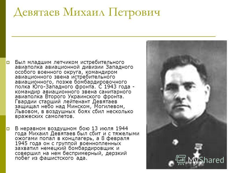 Девятаев Михаил Петрович Был младшим летчиком истребительного авиаполка авиационной дивизии Западного особого военного округа, командиром авиационного звена истребительного авиационного, позже бомбардировочного полка Юго-Западного фронта. С 1943 года