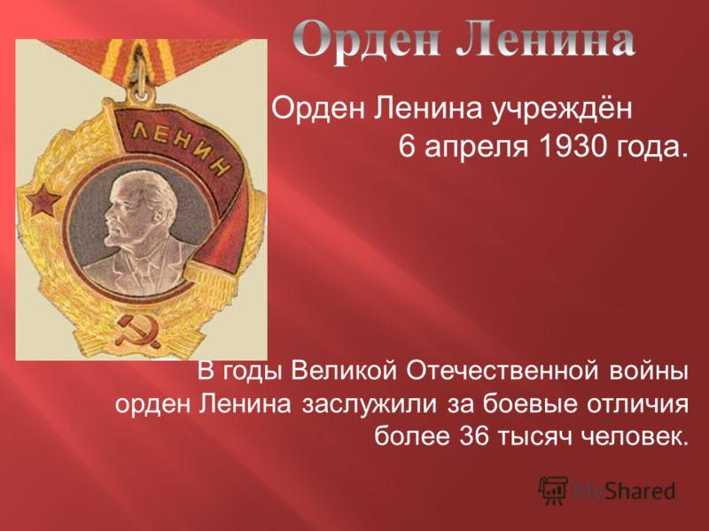 Орден Ленина учреждён 6 апреля 1930 года. В годы Великой Отечественной войны орден Ленина заслужили за боевые отличия более 36 тысяч человек.