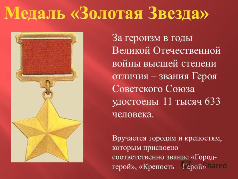 За героизм в годы Великой Отечественной войны высшей степени отличия – звания Героя Советского Союза удостоены 11 тысяч 633 человека. Вручается городам и крепостям, которым присвоено соответственно звание «Город- герой», «Крепость – Герой»