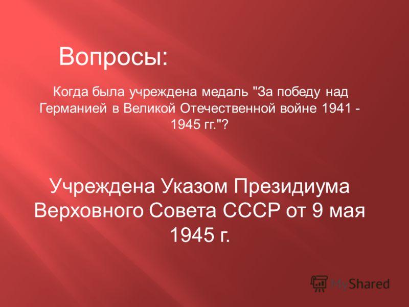 Когда была учреждена медаль За победу над Германией в Великой Отечественной войне 1941 - 1945 гг.? Учреждена Указом Президиума Верховного Совета СССР от 9 мая 1945 г. Вопросы: