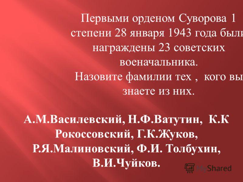 Первыми орденом Суворова 1 степени 28 января 1943 года были награждены 23 советских военачальника. Назовите фамилии тех, кого вы знаете из них. А.М.Василевский, Н.Ф.Ватутин, К.К Рокоссовский, Г.К.Жуков, Р.Я.Малиновский, Ф.И. Толбухин, В.И.Чуйков.