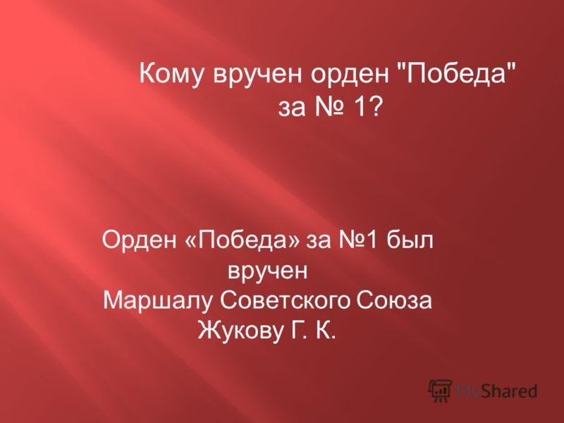 Кому вручен орден Победа за 1? Орден «Победа» за 1 был вручен Маршалу Советского Союза Жукову Г. К.