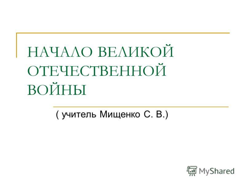 НАЧАЛО ВЕЛИКОЙ ОТЕЧЕСТВЕННОЙ ВОЙНЫ ( учитель Мищенко С. В.)