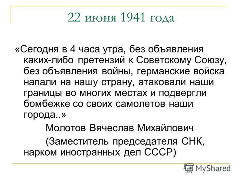 22 июня 1941 года «Сегодня в 4 часа утра, без объявления каких-либо претензий к Советскому Союзу, без объявления войны, германские войска напали на нашу страну, атаковали наши границы во многих местах и подвергли бомбежке со своих самолетов наши горо