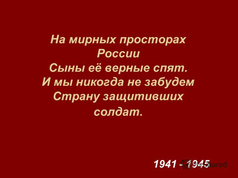На мирных просторах России Сыны её верные спят. И мы никогда не забудем Страну защитивших солдат. 1941 - 1945