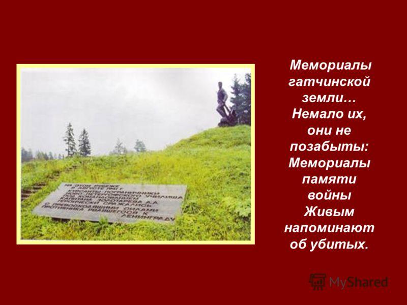 Мемориалы гатчинской земли… Немало их, они не позабыты: Мемориалы памяти войны Живым напоминают об убитых.