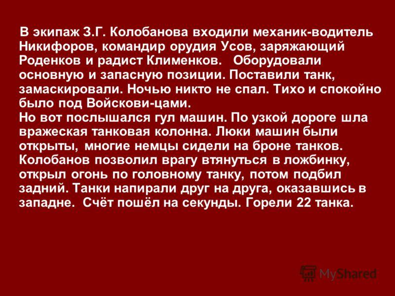 В экипаж З.Г. Колобанова входили механик-водитель Никифоров, командир орудия Усов, заряжающий Роденков и радист Клименков. Оборудовали основную и запасную позиции. Поставили танк, замаскировали. Ночью никто не спал. Тихо и спокойно было под Войскови-