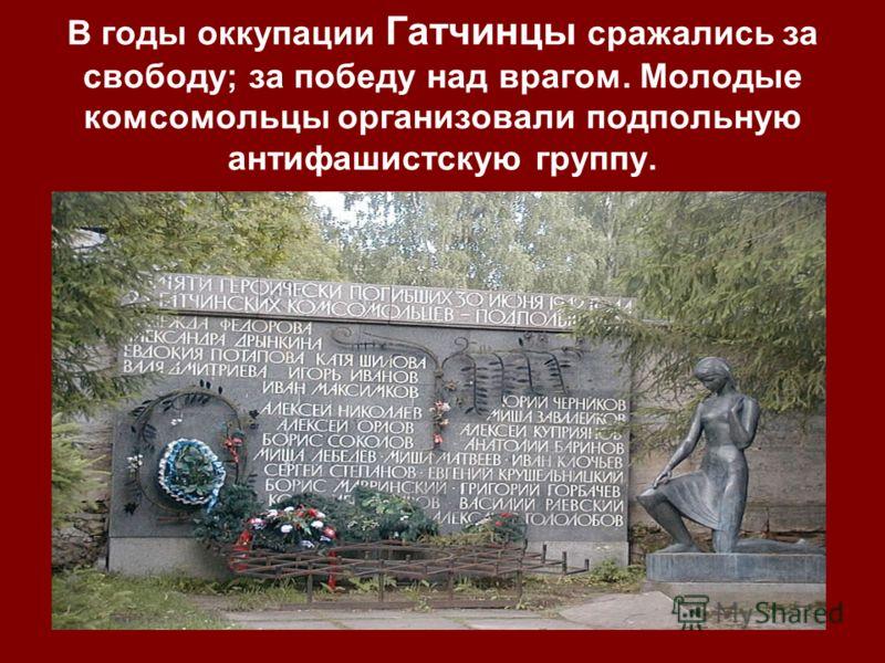 В годы оккупации Гатчинцы сражались за свободу; за победу над врагом. Молодые комсомольцы организовали подпольную антифашистскую группу.