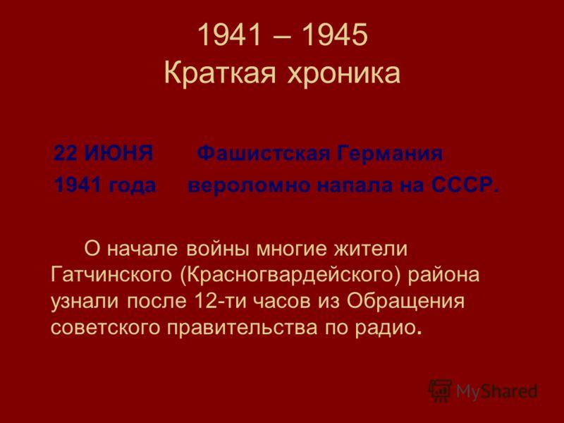 1941 – 1945 Краткая хроника 22 ИЮНЯ Фашистская Германия 1941 года вероломно напала на СССР. О начале войны многие жители Гатчинского (Красногвардейского) района узнали после 12-ти часов из Обращения советского правительства по радио.