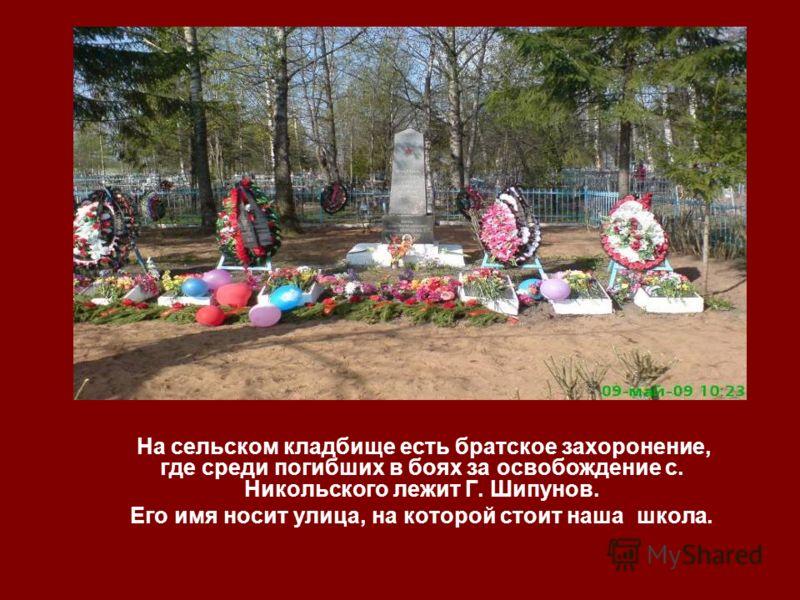 На сельском кладбище есть братское захоронение, где среди погибших в боях за освобождение с. Никольского лежит Г. Шипунов. Его имя носит улица, на которой стоит наша школа.