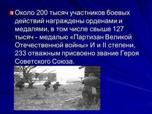 Около 200 тысяч участников боевых действий награждены орденами и медалями, в том числе свыше 127 тысяч - медалью «Партизан Великой Отечественной войны» И и II степени, 233 отважным присвоено звание Героя Советского Союза.