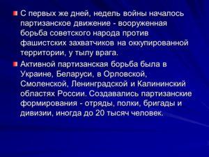 С первых же дней, недель войны началось партизанское движение - вооруженная борьба советского народа против фашистских захватчиков на оккупированной территории, у тылу врага. Активной партизанская борьба была в Украине, Беларуси, в Орловской, Смоленс