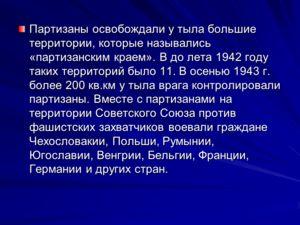 Партизаны освобождали у тыла большие территории, которые назывались «партизанским краем». В до лета 1942 году таких территорий было 11. В осенью 1943 г. более 200 кв.км у тыла врага контролировали партизаны. Вместе с партизанами на территории Советск
