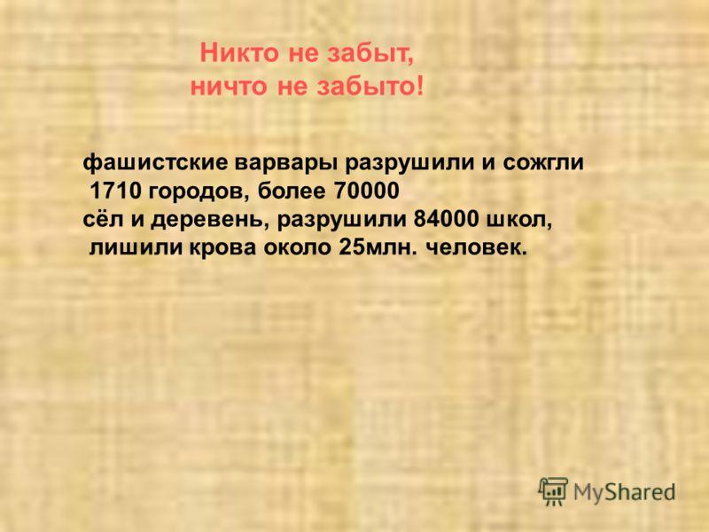 Никто не забыт, ничто не забыто! фашистские варвары разрушили и сожгли 1710 городов, более 70000 сёл и деревень, разрушили 84000 школ, лишили крова около 25млн. человек.