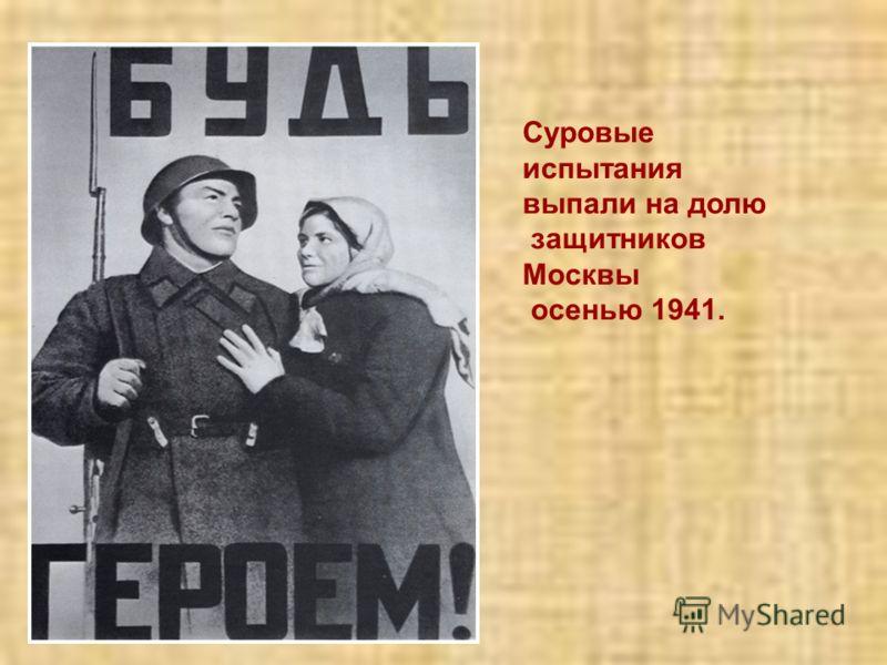 Суровые испытания выпали на долю защитников Москвы осенью 1941.