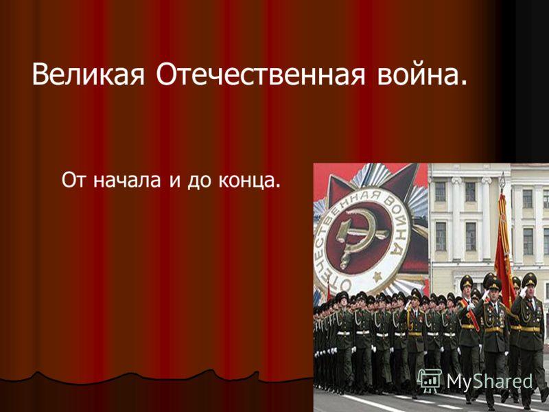 Великая Отечественная война. От начала и до конца.