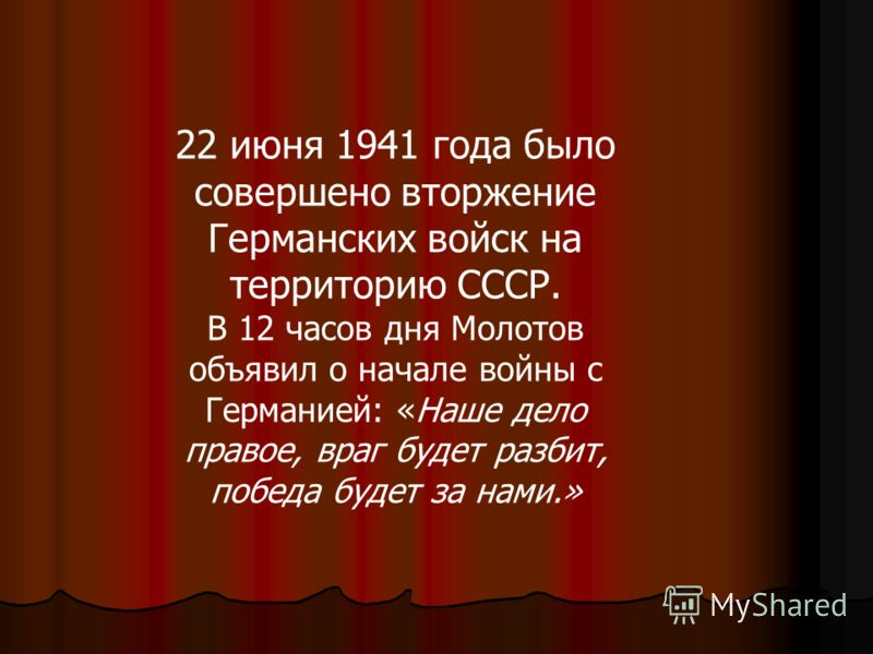 22 июня 1941 года было совершено вторжение Германских войск на территорию СССР. В 12 часов дня Молотов объявил о начале войны с Германией: «Наше дело правое, враг будет разбит, победа будет за нами.»