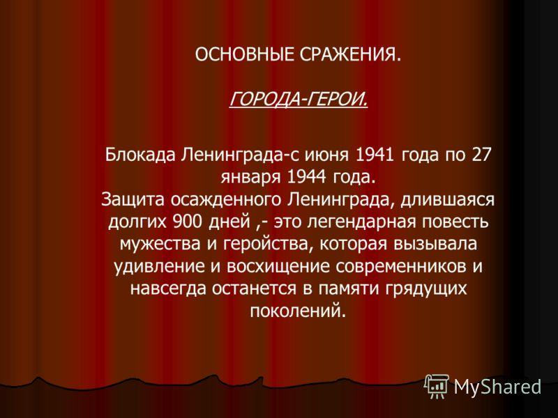 ОСНОВНЫЕ СРАЖЕНИЯ. ГОРОДА-ГЕРОИ. Блокада Ленинграда-с июня 1941 года по 27 января 1944 года. Защита осажденного Ленинграда, длившаяся долгих 900 дней,- это легендарная повесть мужества и геройства, которая вызывала удивление и восхищение современнико