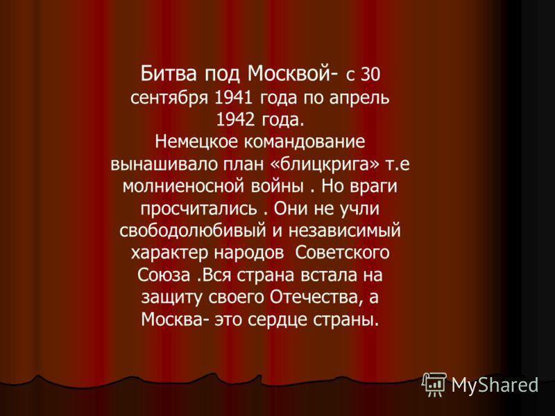 Битва под Москвой- с 30 сентября 1941 года по апрель 1942 года. Немецкое командование вынашивало план «блицкрига» т.е молниеносной войны. Но враги просчитались. Они не учли свободолюбивый и независимый характер народов Советского Союза.Вся страна вст