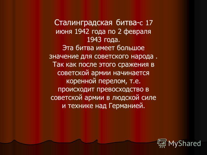 Сталинградская битва- с 17 июня 1942 года по 2 февраля 1943 года. Эта битва имеет большое значение для советского народа. Так как после этого сражения в советской армии начинается коренной перелом, т.е. происходит превосходство в советской армии в лю