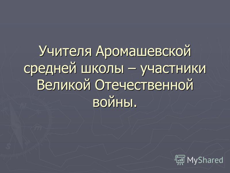 Учителя Аромашевской средней школы – участники Великой Отечественной войны.