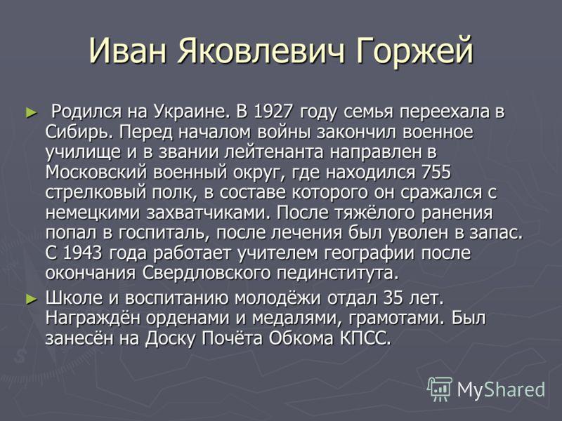Иван Яковлевич Горжей Родился на Украине. В 1927 году семья переехала в Сибирь. Перед началом войны закончил военное училище и в звании лейтенанта направлен в Московский военный округ, где находился 755 стрелковый полк, в составе которого он сражался