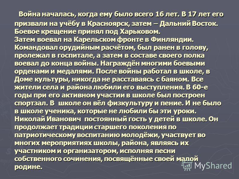 Война началась, когда ему было всего 16 лет. В 17 лет его призвали на учёбу в Красноярск, затем – Дальний Восток. Боевое крещение принял под Харьковом. Затем воевал на Карельском фронте в Финляндии. Командовал орудийным расчётом, был ранен в голову,