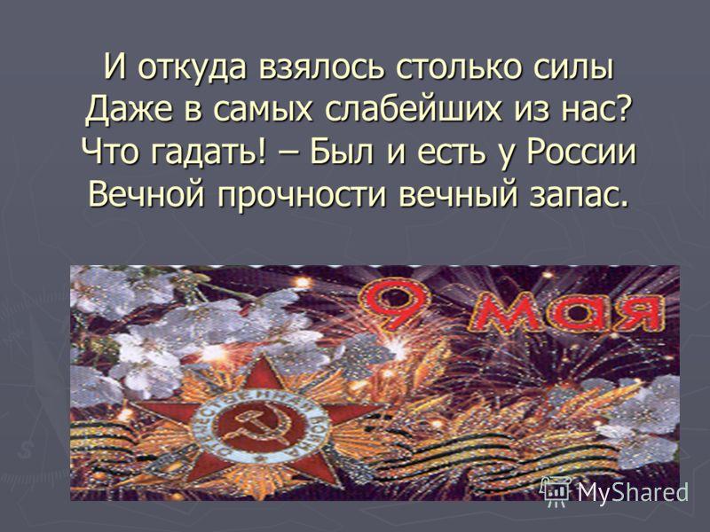 И откуда взялось столько силы Даже в самых слабейших из нас? Что гадать! – Был и есть у России Вечной прочности вечный запас.