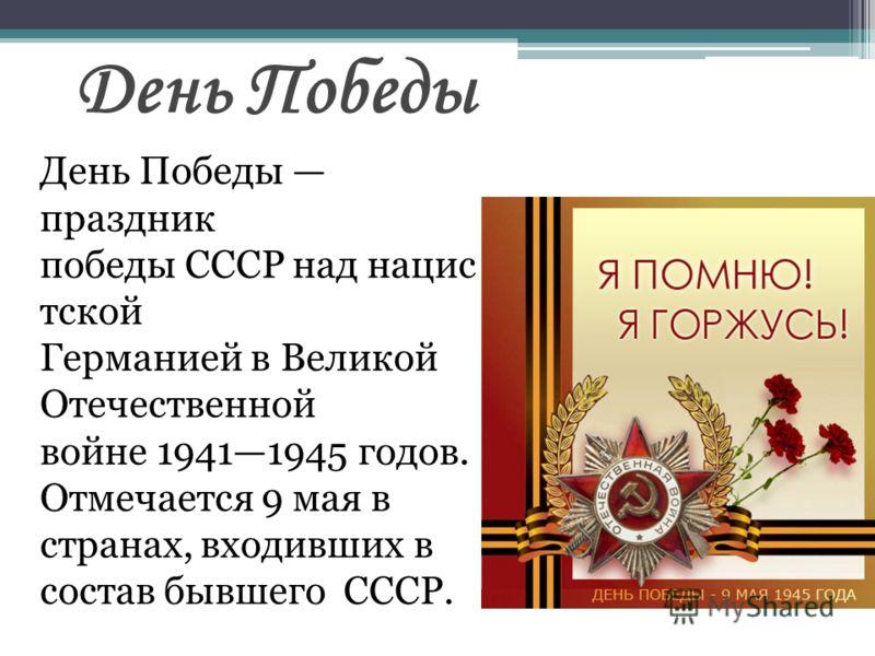День Победы праздник победы СССР над нацис тской Германией в Великой Отечественной войне 19411945 годов. Отмечается 9 мая в странах, входивших в состав бывшего СССР. День Победы