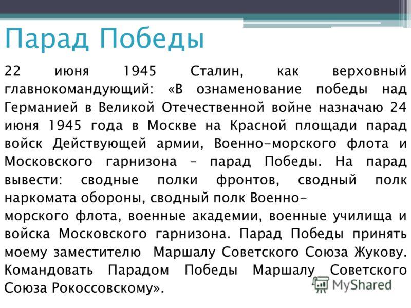 22 июня 1945 Сталин, как верховный главнокомандующий: «В ознаменование победы над Германией в Великой Отечественной войне назначаю 24 июня 1945 года в Москве на Красной площади парад войск Действующей армии, Военно-морского флота и Московского гарниз