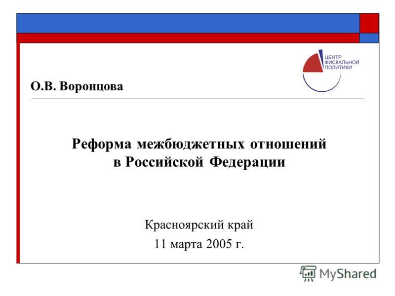 Реформа межбюджетных отношений в Российской Федерации Красноярский край 11 марта 2005 г. О.В. Воронцова