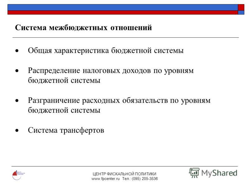 ЦЕНТР ФИСКАЛЬНОЙ ПОЛИТИКИ www.fpcenter.ru Тел.: (095) 205-3536 2 Система межбюджетных отношений Общая характеристика бюджетной системы Распределение налоговых доходов по уровням бюджетной системы Разграничение расходных обязательств по уровням бюджет