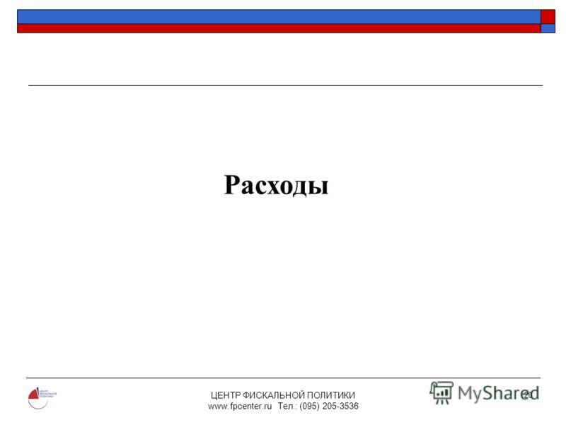 ЦЕНТР ФИСКАЛЬНОЙ ПОЛИТИКИ www.fpcenter.ru Тел.: (095) 205-3536 20 Расходы