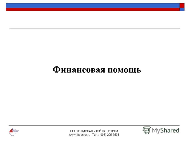 ЦЕНТР ФИСКАЛЬНОЙ ПОЛИТИКИ www.fpcenter.ru Тел.: (095) 205-3536 37 Финансовая помощь