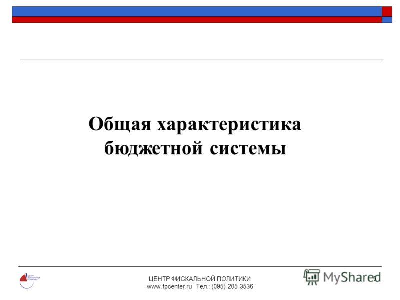 ЦЕНТР ФИСКАЛЬНОЙ ПОЛИТИКИ www.fpcenter.ru Тел.: (095) 205-3536 5 Общая характеристика бюджетной системы