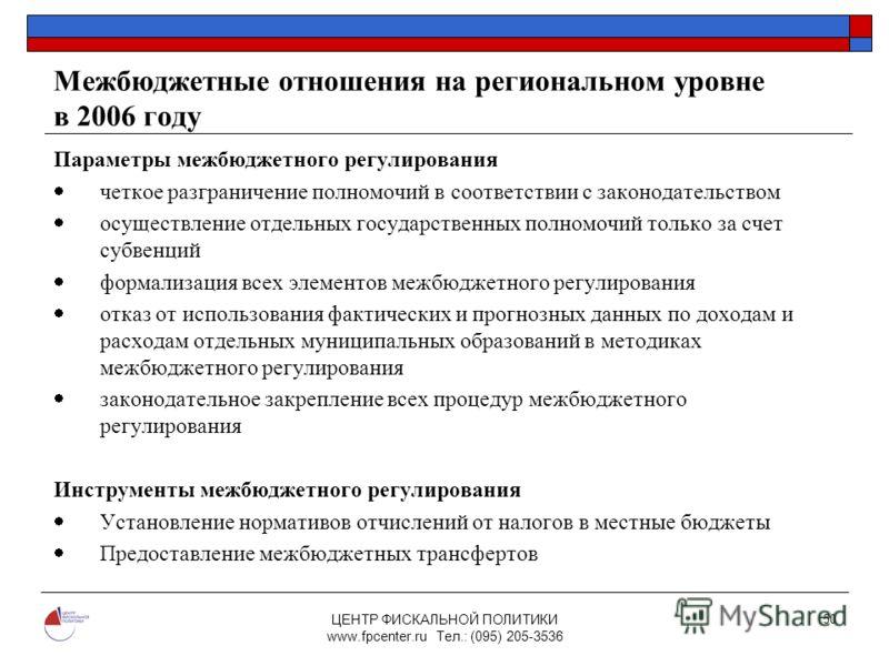 ЦЕНТР ФИСКАЛЬНОЙ ПОЛИТИКИ www.fpcenter.ru Тел.: (095) 205-3536 50 Межбюджетные отношения на региональном уровне в 2006 году Параметры межбюджетного регулирования четкое разграничение полномочий в соответствии с законодательством осуществление отдельн