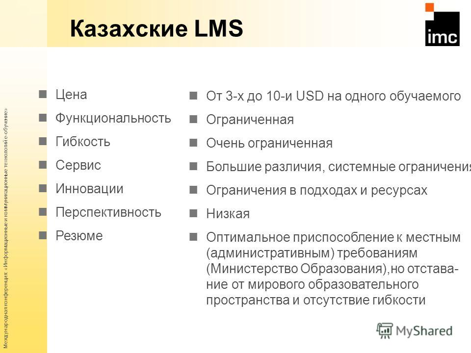 Международная конференция: «Информационные и коммуникационные технологий е-обучение» Казахские LMS Цена Функциональность Гибкость Сервис Инновации Перспективность Резюме От 3-х до 10-и USD на одного обучаемого Ограниченная Очень ограниченная Большие