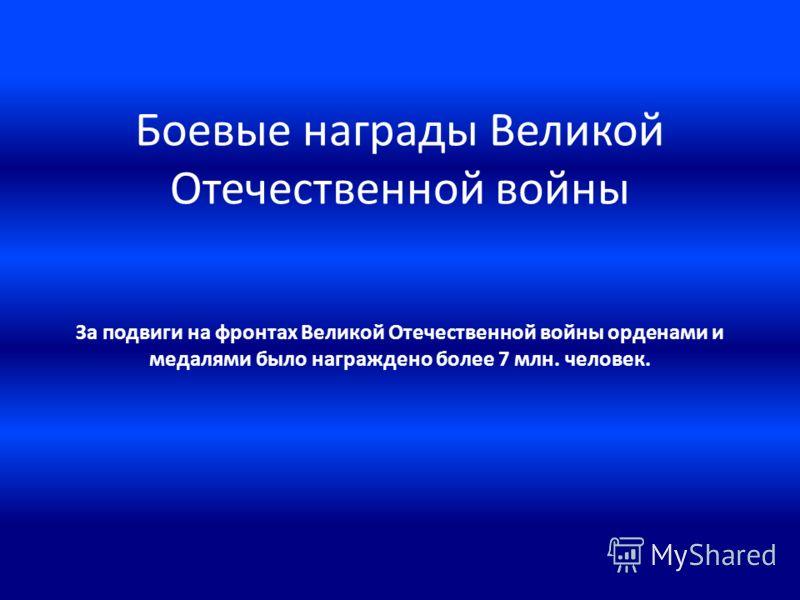 Боевые награды Великой Отечественной войны За подвиги на фронтах Великой Отечественной войны орденами и медалями было награждено более 7 млн. человек.