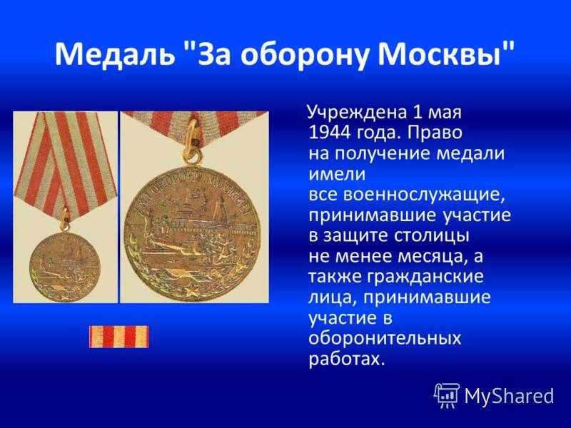 Медаль За оборону Москвы Учреждена 1 мая 1944 года. Право на получение медали имели все военнослужащие, принимавшие участие в защите столицы не менее месяца, а также гражданские лица, принимавшие участие в оборонительных работах.