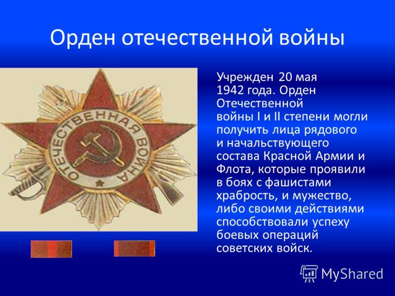 Орден отечественной войны Учрежден 20 мая 1942 года. Орден Отечественной войны I и II степени могли получить лица рядового и начальствующего состава Красной Армии и Флота, которые проявили в боях с фашистами храбрость, и мужество, либо своими действи