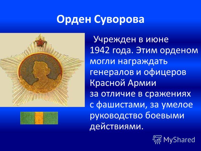 Орден Суворова Учрежден в июне 1942 года. Этим орденом могли награждать генералов и офицеров Красной Армии за отличие в сражениях с фашистами, за умелое руководство боевыми действиями.