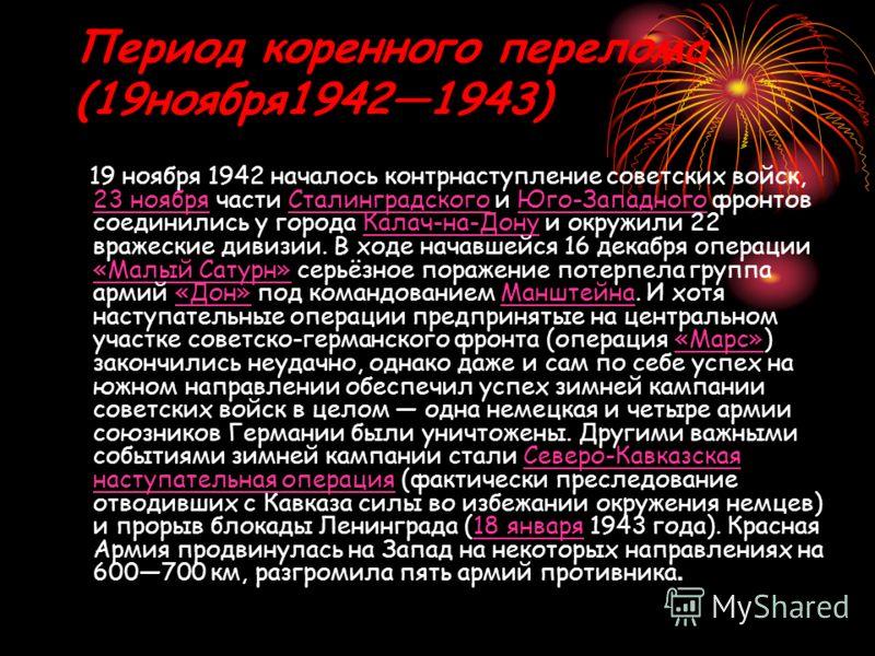 Период коренного перелома (19ноября19421943) 19 ноября 1942 началось контрнаступление советских войск, 23 ноября части Сталинградского и Юго-Западного фронтов соединились у города Калач-на-Дону и окружили 22 вражеские дивизии. В ходе начавшейся 16 де