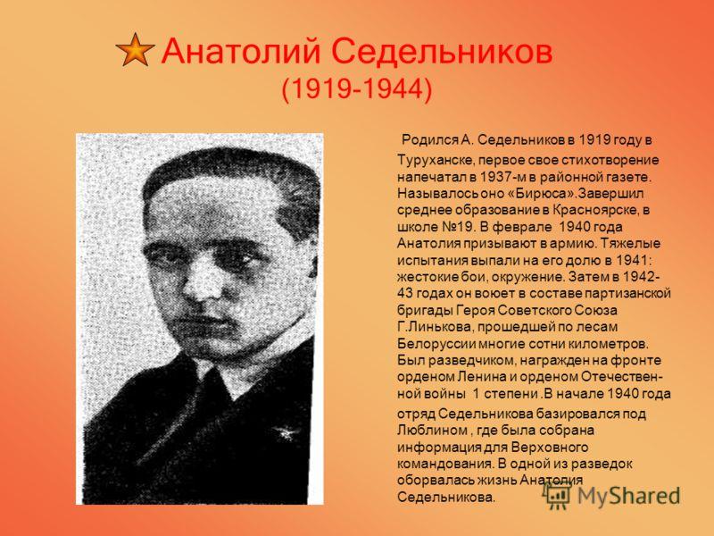 Анатолий Седельников (1919-1944) Родился А. Седельников в 1919 году в Туруханске, первое свое стихотворение напечатал в 1937-м в районной газете. Называлось оно «Бирюса».Завершил среднее образование в Красноярске, в школе 19. В феврале 1940 года Анат