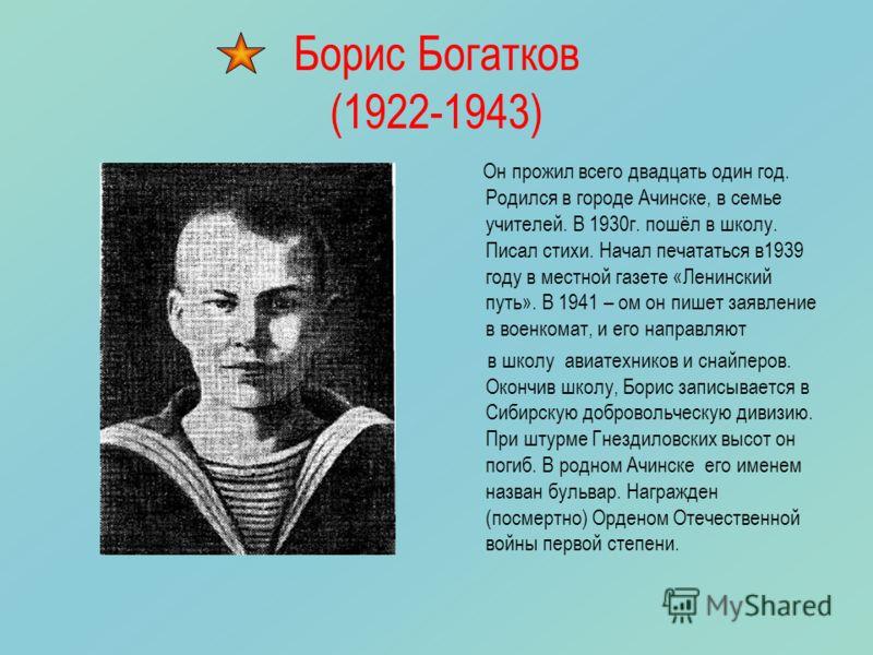 Борис Богатков (1922-1943) Он прожил всего двадцать один год. Родился в городе Ачинске, в семье учителей. В 1930г. пошёл в школу. Писал стихи. Начал печататься в1939 году в местной газете «Ленинский путь». В 1941 – ом он пишет заявление в военкомат,