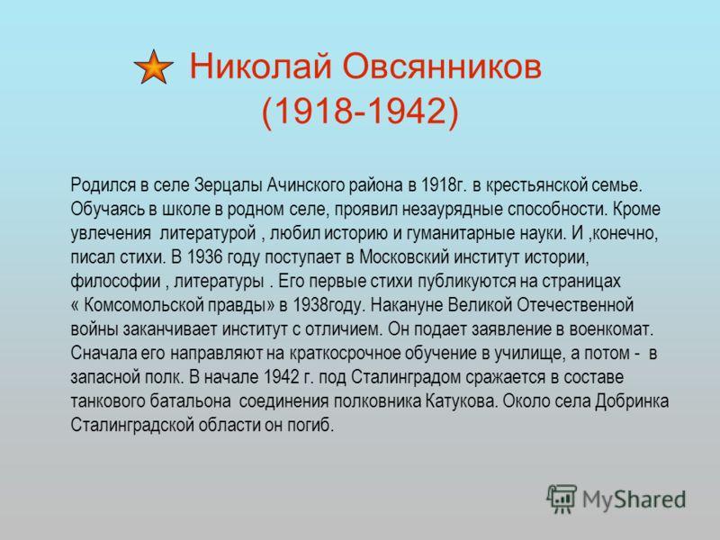Николай Овсянников (1918-1942) Родился в селе Зерцалы Ачинского района в 1918г. в крестьянской семье. Обучаясь в школе в родном селе, проявил незаурядные способности. Кроме увлечения литературой, любил историю и гуманитарные науки. И,конечно, писал с